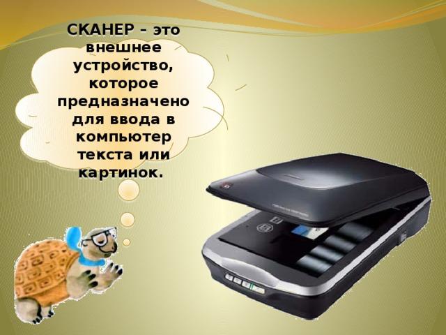 СКАНЕР – это внешнее устройство, которое предназначено для ввода в компьютер текста или картинок.