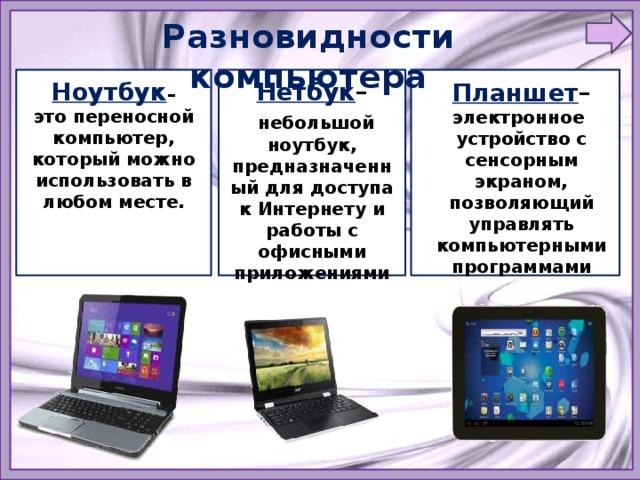Разновидности компьютера Ноутбук – Нетбук – это переносной компьютер, который можно использовать в любом месте.  небольшой ноутбук, предназначенный для доступа к Интернету и работы с офисными приложениями   Планшет – электронное устройство с сенсорным экраном, позволяющий управлять компьютерными программами