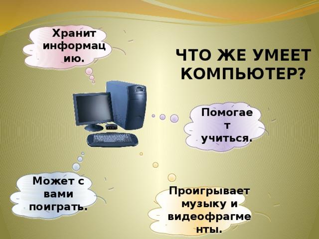 Хранит информацию. ЧТО ЖЕ УМЕЕТ КОМПЬЮТЕР? Помогает учиться. Может с вами поиграть. Проигрывает музыку и видеофрагменты.