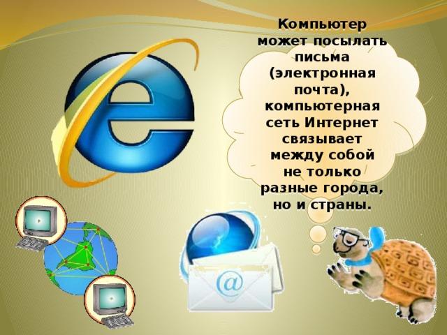 Компьютер может посылать письма (электронная почта), компьютерная сеть Интернет связывает между собой нетолько разные города, ноистраны.