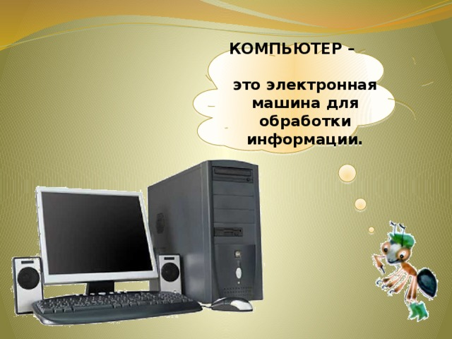 КОМПЬЮТЕР – это электронная машина для обработки информации.