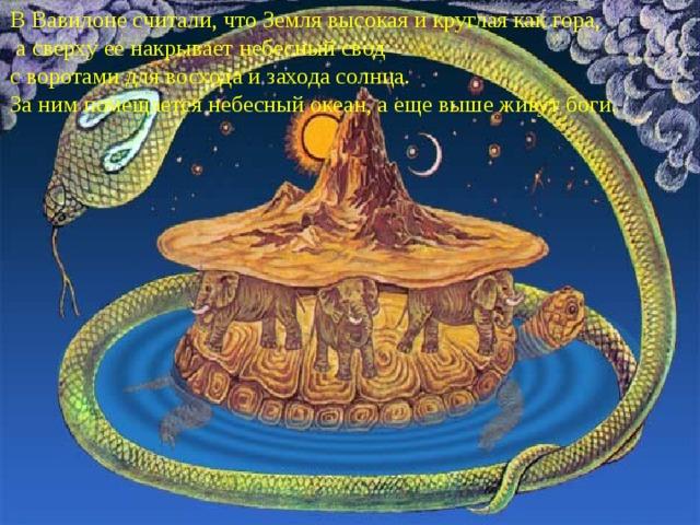 В Вавилоне считали, что Земля высокая и круглая как гора,  а сверху ее накрывает небесный свод с воротами для восхода и захода солнца. За ним помещается небесный океан, а еще выше живут боги.