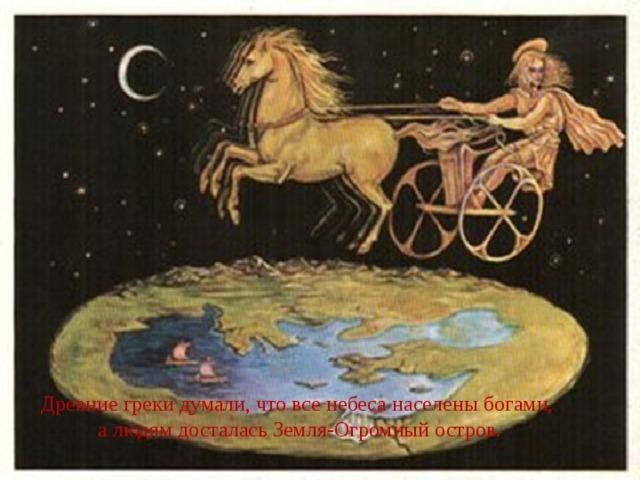 Древние греки думали, что все небеса населены богами, а людям досталась Земля-Огромный остров.