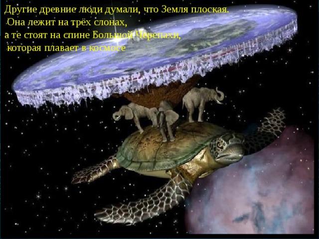 Другие древние люди думали, что Земля плоская.  Она лежит на трёх слонах, а те стоят на спине Большой Черепахи,  которая плавает в космосе