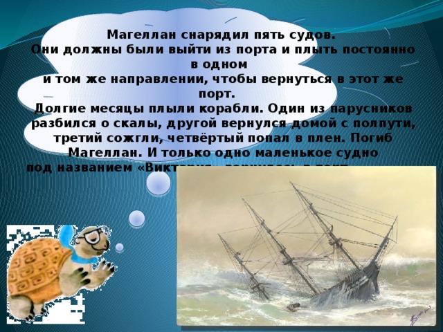 Магеллан снарядил пять судов. Они должны были выйти из порта и плыть постоянно в одном и том же направлении, чтобы вернуться в этот же порт. Долгие месяцы плыли корабли. Один из парусников разбился о скалы, другой вернулся домой с полпути, третий сожгли, четвёртый попал в плен. Погиб Магеллан. И только одно маленькое судно под названием «Виктория» вернулось в порт через три года.