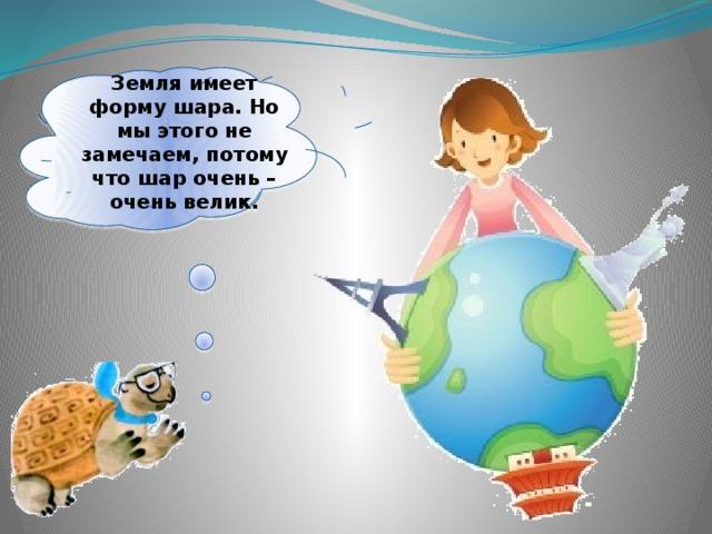 Земля имеет форму шара. Но мы этого не замечаем, потому что шар очень – очень велик.