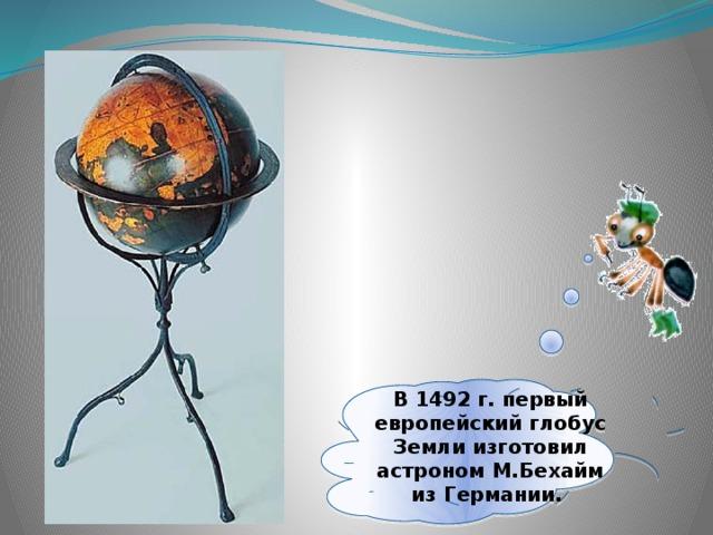 В 1492г. первый европейский глобус Земли изготовил астроном М.Бехайм из Германии.