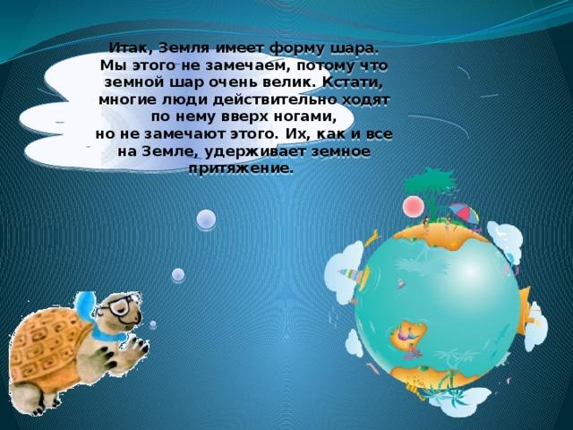 Итак, Земля имеет форму шара. Мыэтого незамечаем, потому что земной шар очень велик. Кстати, многие люди действительно ходят понему вверх ногами, нонезамечают этого. Их, как ивсе наЗемле, удерживает земное притяжение.