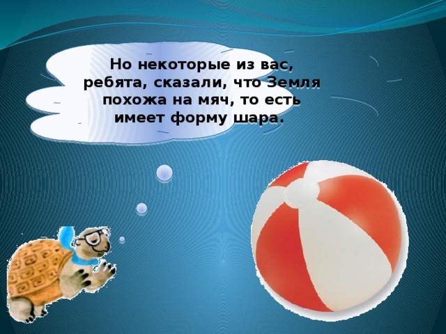 Нонекоторые извас, ребята, сказали, что Земля похожа намяч, тоесть имеет форму шара.