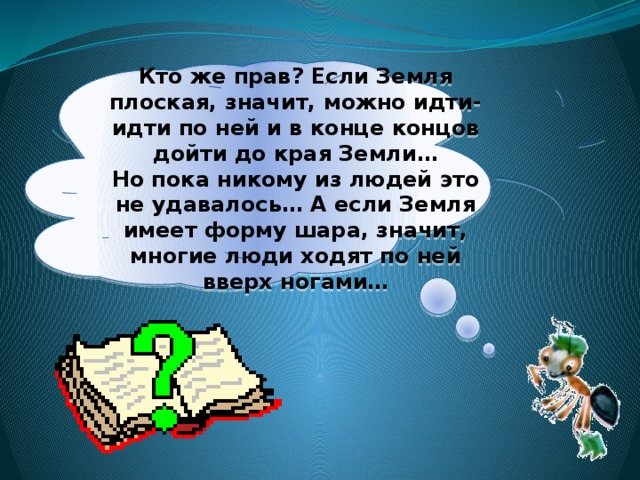 Ктоже прав? Если Земля плоская, значит, можно идти-идти поней ивконце концов дойти докрая Земли… Нопока никому излюдей это неудавалось… Аесли Земля имеет форму шара, значит, многие люди ходят поней вверх ногами…