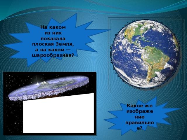 Накаком изних показана плоская Земля, анакаком— шарообразная? Какоеже изображение правильное?