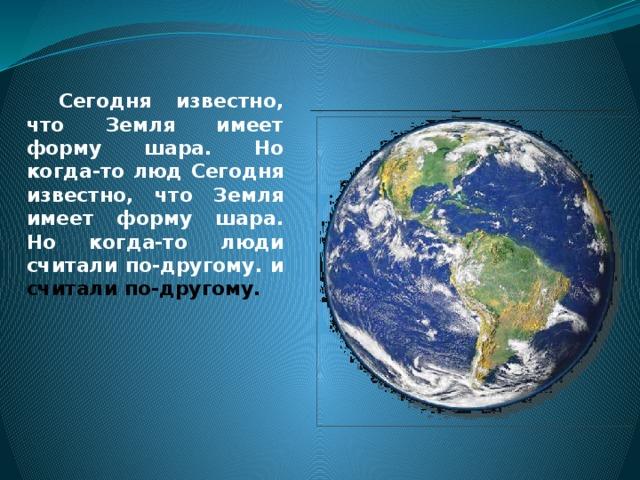 Сегодня известно, что Земля имеет форму шара. Но когда-то люд Сегодня известно, что Земля имеет форму шара. Но когда-то люди считали по-другому. и считали по-другому.
