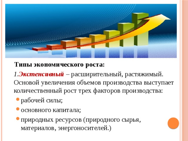 Типы экономического роста:  1. Экстенсивный – расширительный, растяжимый. Основой увеличения объемов производства выступает количественный рост трех факторов производства:
