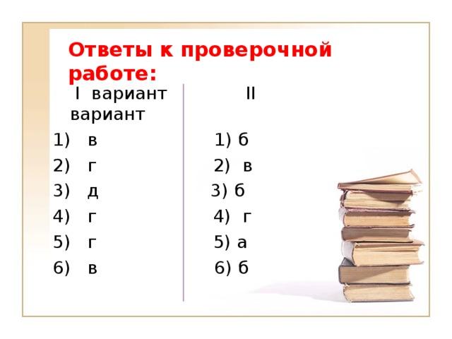 Ответы к проверочной работе:  I вариант II вариант 1) в 1) б 2) г 2) в 3) д 3) б 4) г 4) г 5) г 5) а 6) в 6) б