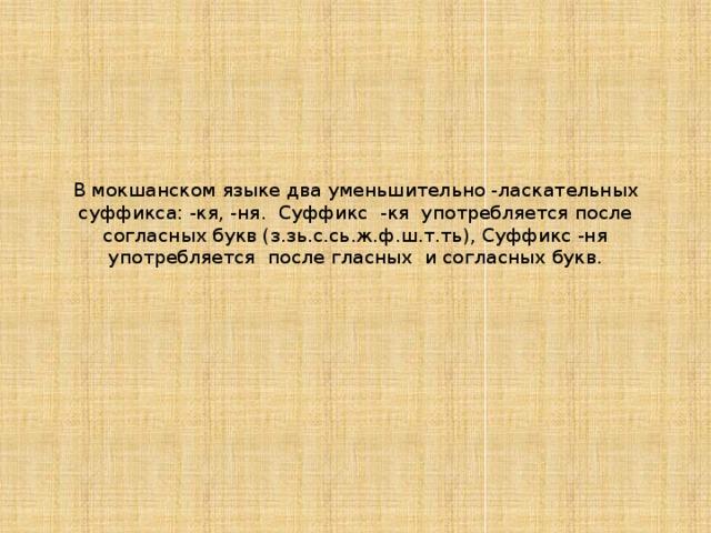 В мокшанском языке два уменьшительно -ласкательных суффикса: -кя, -ня. Суффикс -кя употребляется после согласных букв (з.зь.с.сь.ж.ф.ш.т.ть), Суффикс -ня употребляется после гласных и согласных букв.