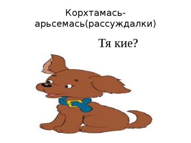 Корхтамась-арьсемась(рассуждалки)  Тя кие?