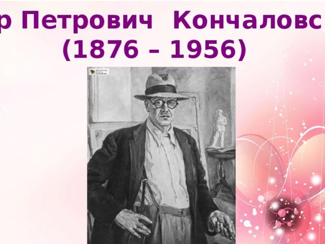 Пётр Петрович Кончаловский (1876 – 1956)