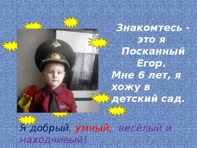 Знакомтесь - это я Посканный Егор. Мне 6 лет, я хожу в детский сад.     Я добрый , умный, весёлый и находчивый!