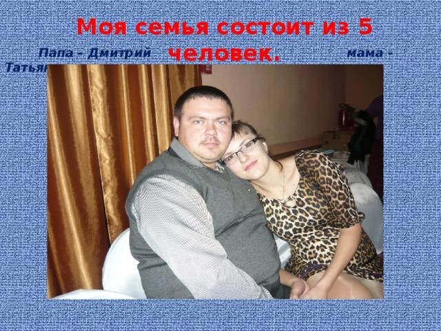Моя семья состоит из 5 человек.   Папа – Дмитрий мама - Татьяна