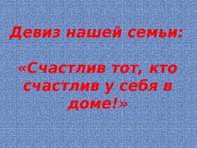 Девиз нашей семьи:  «Счастлив тот, кто счастлив у себя в доме!»  Л.Н. Толстой.