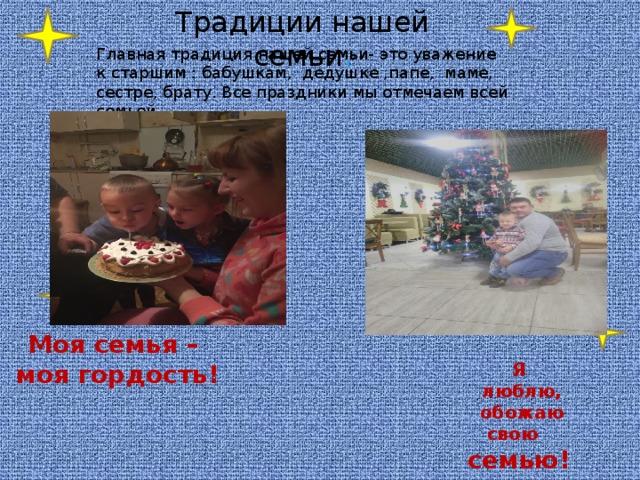 Традиции нашей семьи . Главная традиция нашей семьи- это уважение к старшим : бабушкам, дедушке ,папе, маме, сестре, брату. Все праздники мы отмечаем всей семьей. Моя семья –  моя гордость!  Я  люблю,  обожаю свою  семью!