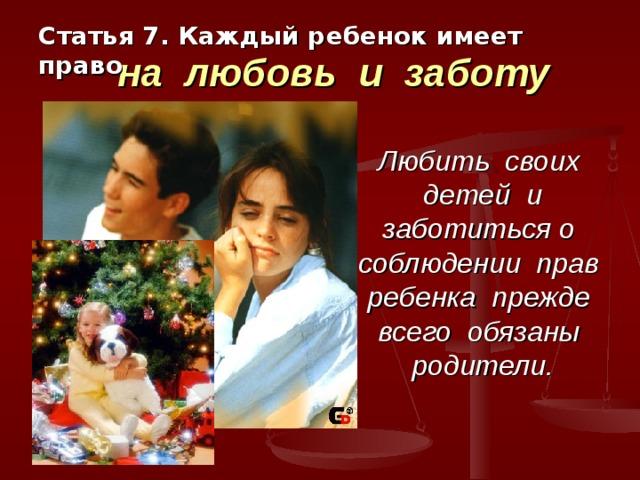 Статья 7. Каждый ребенок имеет право   на любовь и заботу Любить своих детей и заботиться о соблюдении прав ребенка прежде всего обязаны родители.