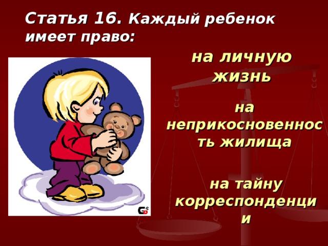 Статья 16. Каждый ребенок имеет право: на личную жизнь на неприкосновенность жилища на тайну корреспонденции