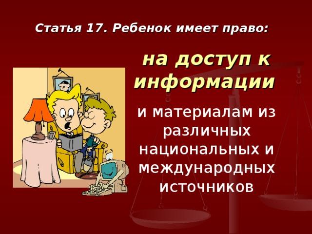 Статья 17. Ребенок имеет право: на доступ к информации  и материалам из различных национальных и международных источников