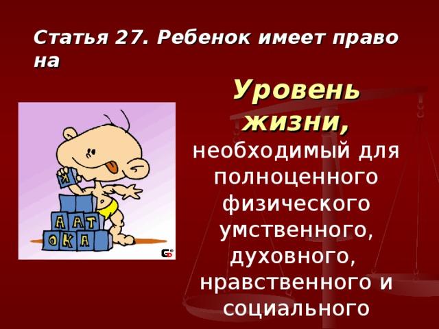Статья 27. Ребенок имеет право на Уровень жизни,  необходимый для полноценного физического умственного, духовного, нравственного и социального развития