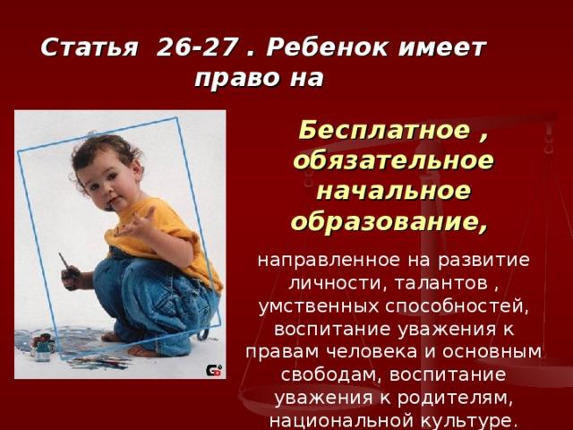 Статья 26-27 . Ребенок имеет право на Бесплатное , обязательное начальное образование,  направленное на развитие личности, талантов , умственных способностей, воспитание уважения к правам человека и основным свободам, воспитание уважения к родителям, национальной культуре.