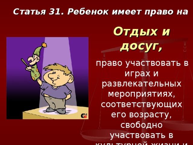 Статья 31. Ребенок имеет право на Отдых и досуг,  право участвовать в играх и развлекательных мероприятиях, соответствующих его возрасту, свободно участвовать в культурной жизни и заниматься искусством.