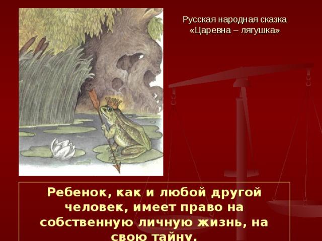Русская народная сказка «Царевна – лягушка» Ребенок, как и любой другой человек, имеет право на собственную личную жизнь, на свою тайну.