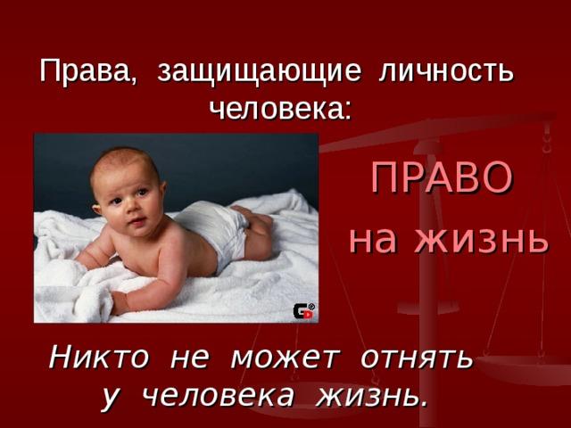 Права, защищающие личность человека:  ПРАВО  на жизнь Никто не может отнять у человека жизнь.