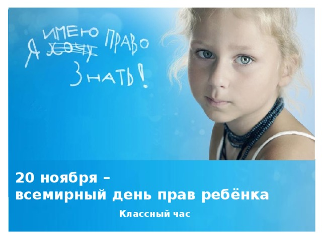 20 ноября –  всемирный день прав ребёнка Классный час