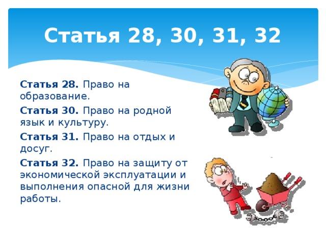 Статья 28, 30, 31, 32 Статья 28. Право на образование. Статья 30. Право на родной язык и культуру. Статья 31. Право на отдых и досуг. Статья 32. Право на защиту от экономической эксплуатации и выполнения опасной для жизни работы.