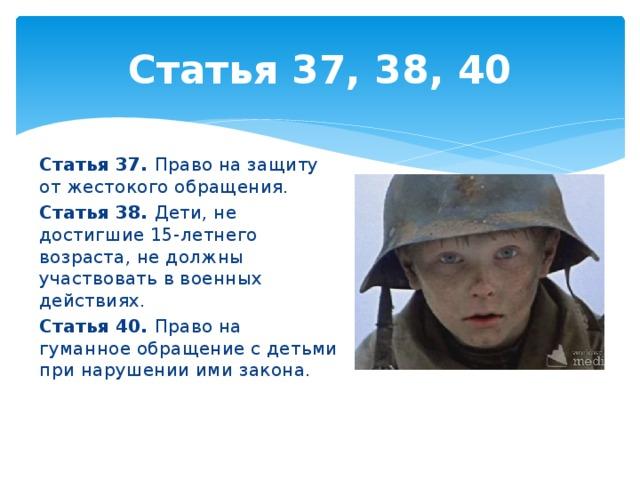 Статья 37, 38, 40 Статья 37. Право на защиту от жестокого обращения. Статья 38. Дети, не достигшие 15-летнего возраста, не должны участвовать в военных действиях. Статья 40. Право на гуманное обращение с детьми при нарушении ими закона.