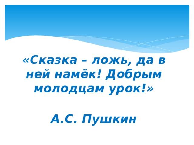 «Сказка – ложь, да в ней намёк! Добрым молодцам урок!»  А.С. Пушкин