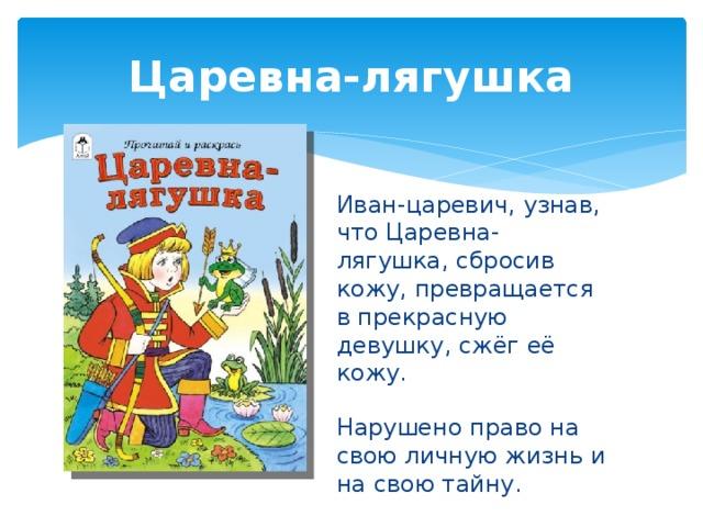 Царевна-лягушка Иван-царевич, узнав, что Царевна-лягушка, сбросив кожу, превращается в прекрасную девушку, сжёг её кожу. Нарушено право на свою личную жизнь и на свою тайну.