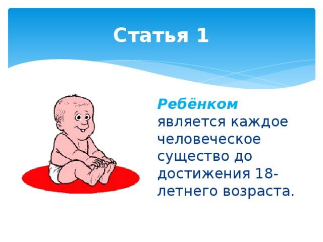 Статья 1 Ребёнком  является каждое человеческое существо до достижения 18-летнего возраста.