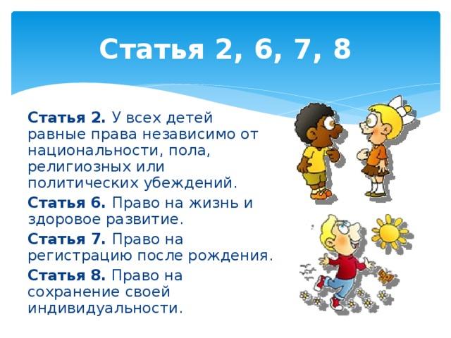 Статья 2, 6, 7, 8 Статья 2. У всех детей равные права независимо от национальности, пола, религиозных или политических убеждений. Статья 6. Право на жизнь и здоровое развитие. Статья 7. Право на регистрацию после рождения. Статья 8. Право на сохранение своей индивидуальности.