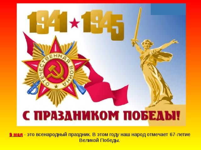 9 мая - это всенародный праздник. В этом году наш народ отмечает 6 7 -летие Великой Победы.