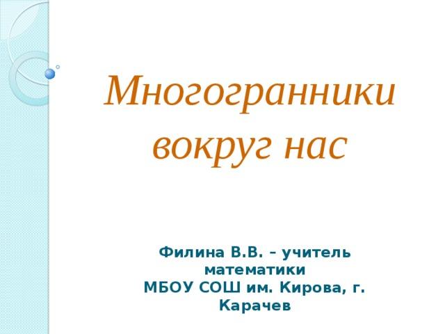 Многогранники  вокруг нас   Филина В.В. – учитель математики МБОУ СОШ им. Кирова, г. Карачев