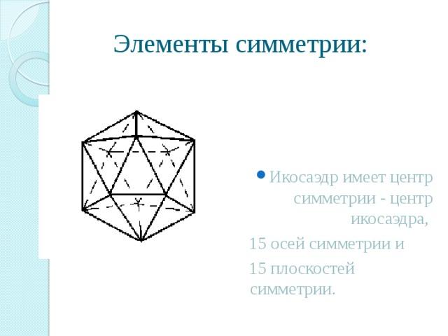Элементы симметрии: Икосаэдр имеет центр симметрии - центр икосаэдра,  15 осей симметрии и  15 плоскостей симметрии.