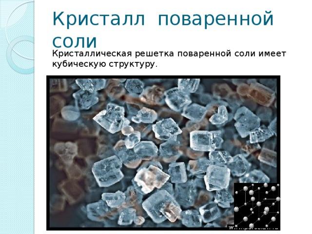 Кристалл поваренной соли Кристаллическая решетка поваренной соли имеет кубическую структуру.