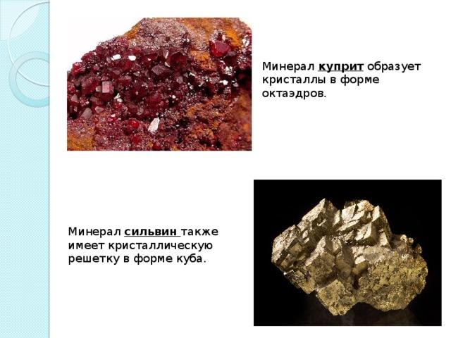 Минерал куприт образует кристаллы в форме октаэдров. Минерал сильвин  также имеет кристаллическую решетку в форме куба.