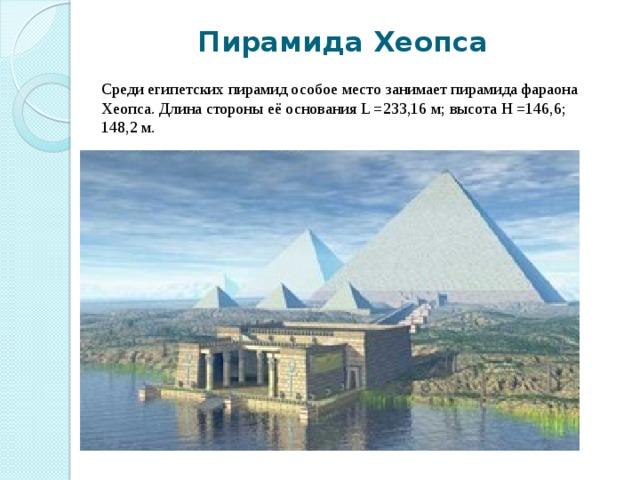 Пирамида Хеопса Среди египетских пирамид особое место занимает пирамида фараона Хеопса. Длина стороны её основания L =233,16 м; высота Н =146,6; 148,2 м.