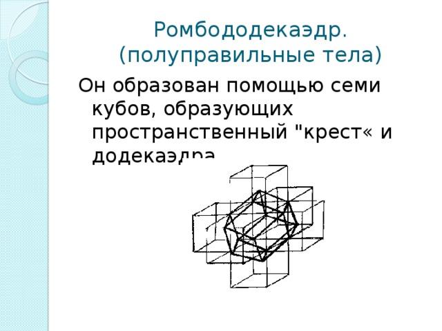 Ромбододекаэдр.  (полуправильные тела) Он образован помощью семи кубов, образующих пространственный