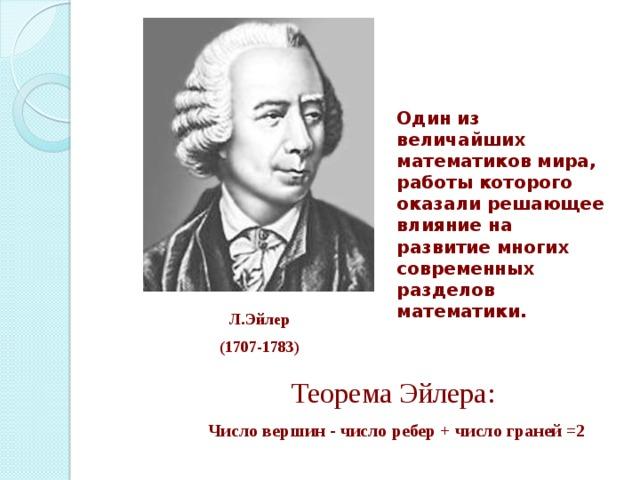 Один из величайших математиков мира, работы которого оказали решающее влияние на развитие многих современных разделов математики. Л.Эйлер (1707-1783) Теорема Эйлера:  Число вершин - число ребер + число граней =2