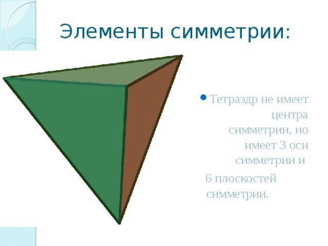 Элементы симметрии: Тетраэдр не имеет центра симметрии, но имеет 3 оси симметрии и  6 плоскостей симметрии.