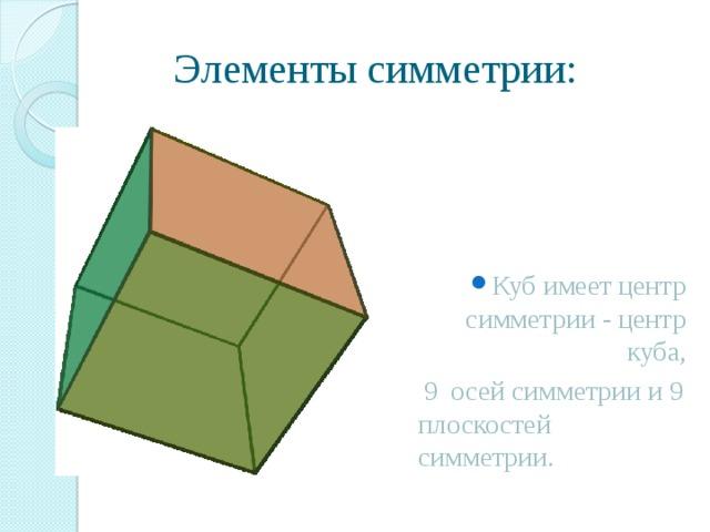 Элементы симметрии: Куб имеет центр симметрии - центр куба,  9 осей симметрии и 9 плоскостей симметрии.